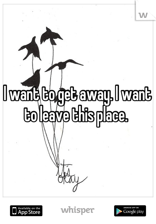I want to get away. I want to leave this place.
