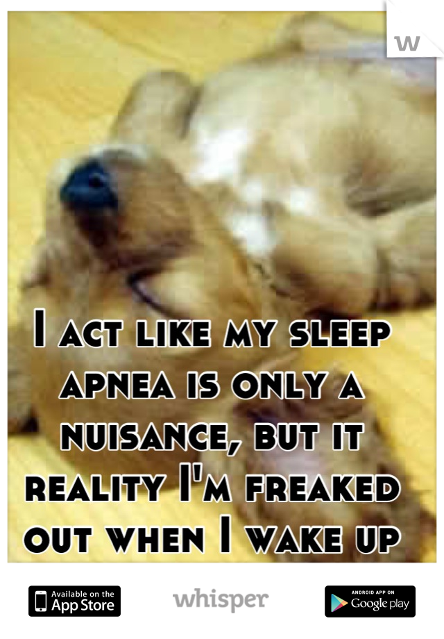 I act like my sleep apnea is only a nuisance, but it reality I'm freaked out when I wake up not breaking.