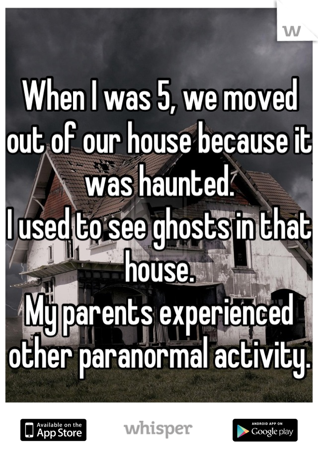 When I was 5, we moved out of our house because it was haunted. I used to see ghosts in that house. My parents experienced other paranormal activity.