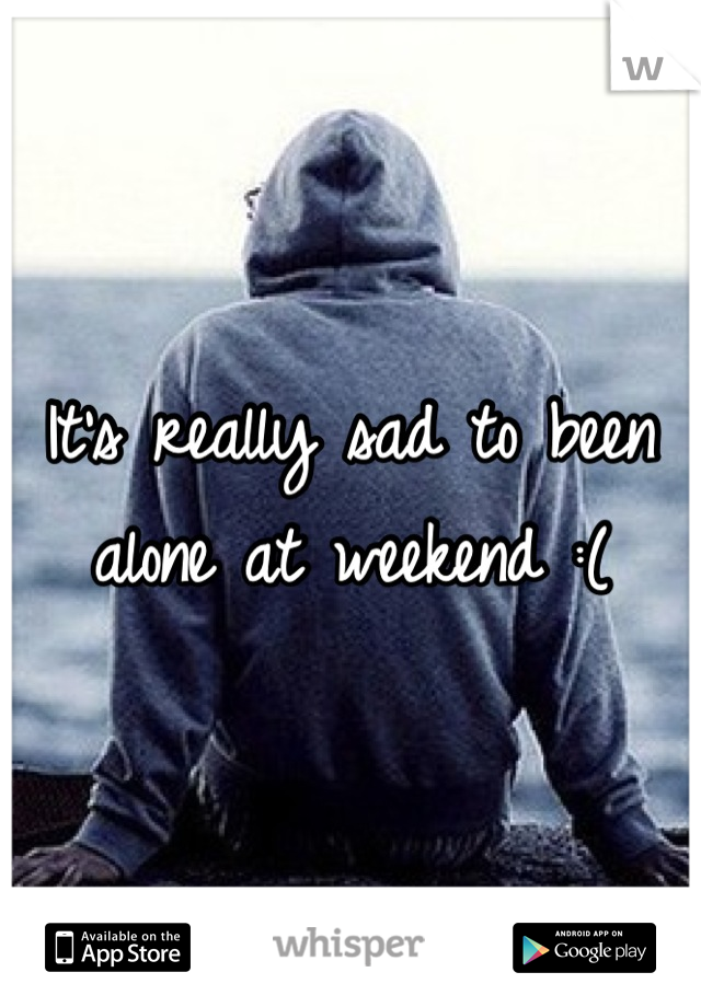 It's really sad to been alone at weekend :(