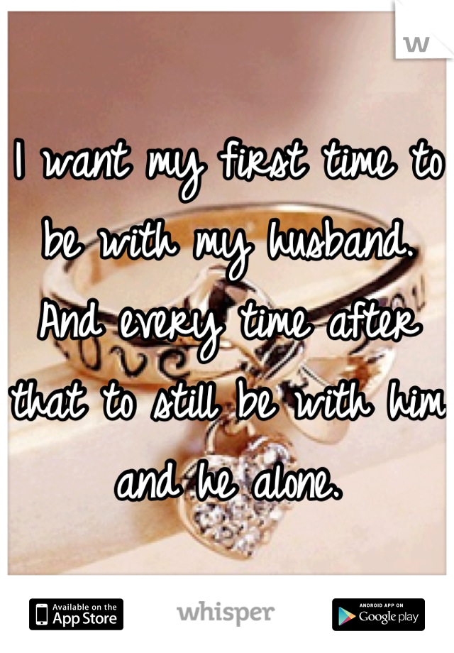 I want my first time to be with my husband. And every time after that to still be with him and he alone.