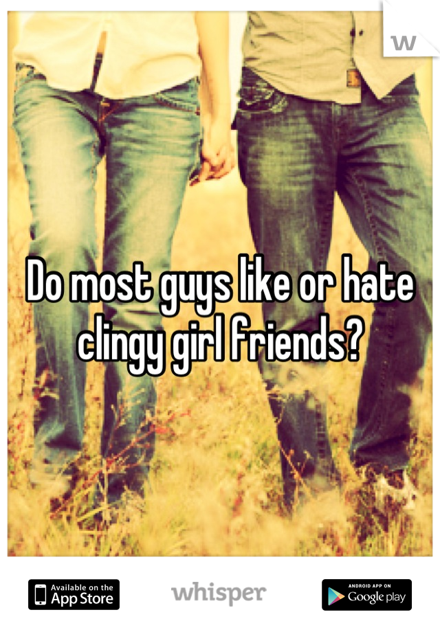 Do most guys like or hate clingy girl friends?