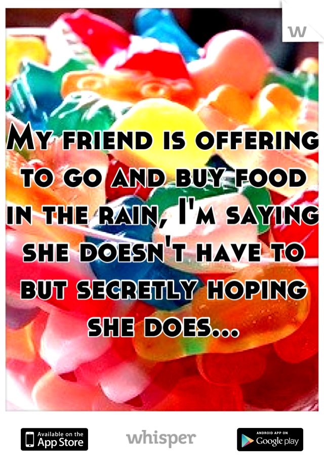 My friend is offering to go and buy food in the rain, I'm saying she doesn't have to but secretly hoping she does...