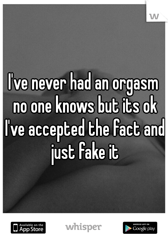 I've never had an orgasm no one knows but its ok I've accepted the fact and just fake it
