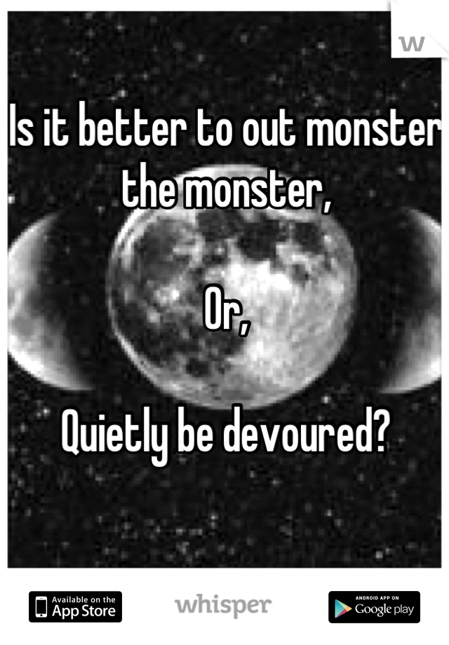 Is it better to out monster the monster,  Or,  Quietly be devoured?