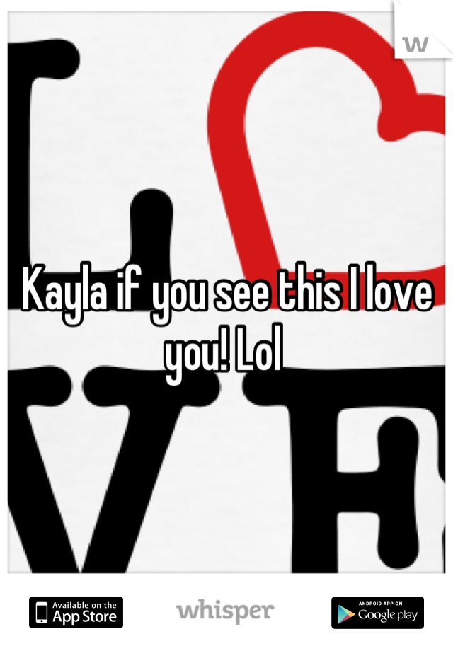 Kayla if you see this I love you! Lol