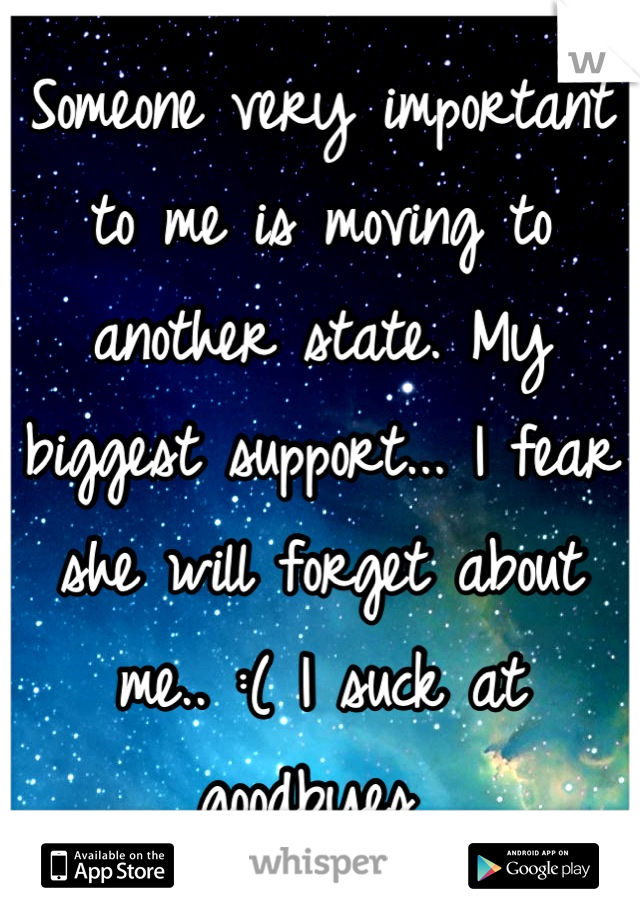 Someone very important to me is moving to another state. My biggest support... I fear she will forget about me.. :( I suck at goodbyes