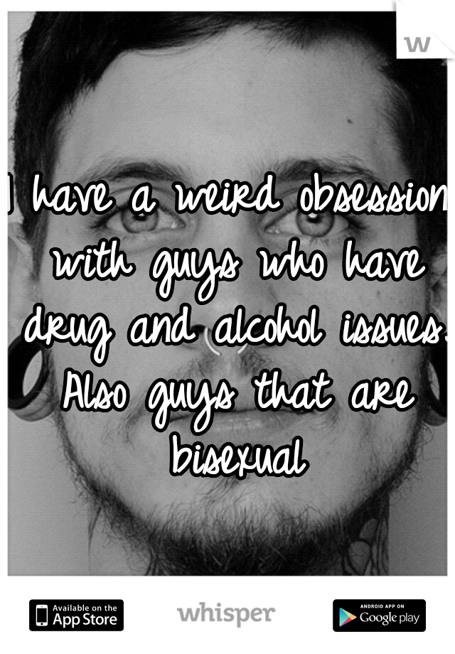 I have a weird obsession with guys who have drug and alcohol issues. Also guys that are bisexual