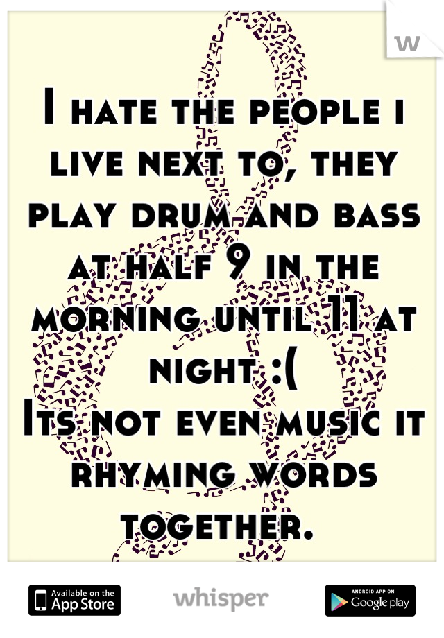 I hate the people i live next to, they play drum and bass at half 9 in the morning until 11 at night :(  Its not even music it rhyming words together.