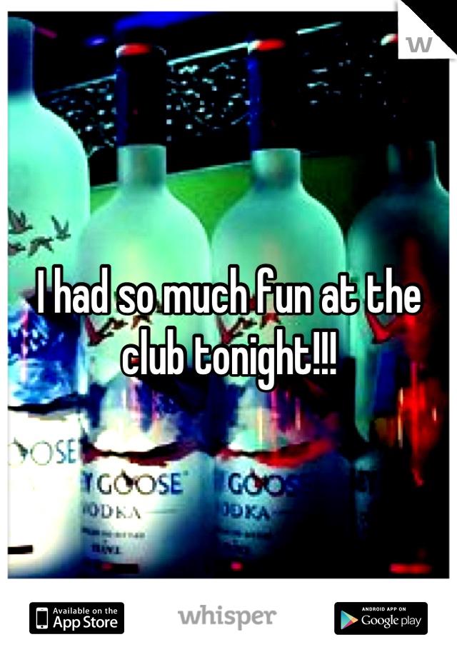 I had so much fun at the club tonight!!!