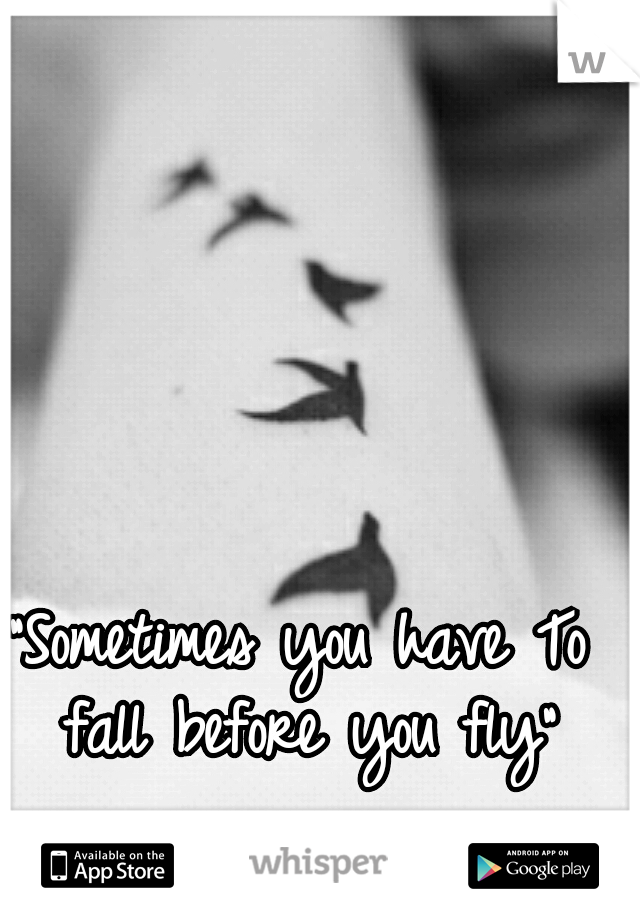 """""""Sometimes you have To fall before you fly"""""""