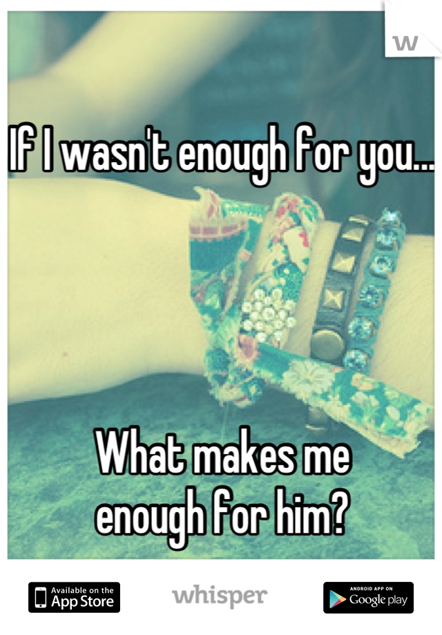 If I wasn't enough for you...     What makes me  enough for him?