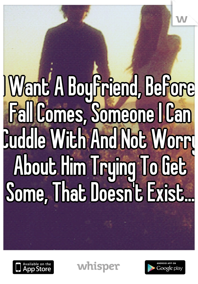 I Want A Boyfriend, Before Fall Comes, Someone I Can Cuddle With And Not Worry About Him Trying To Get Some, That Doesn't Exist...