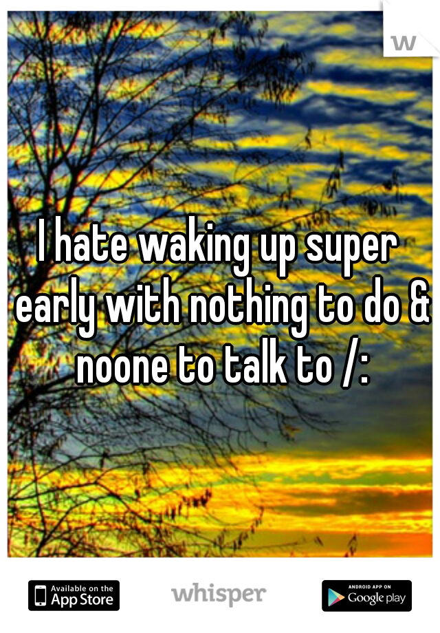 I hate waking up super early with nothing to do & noone to talk to /:
