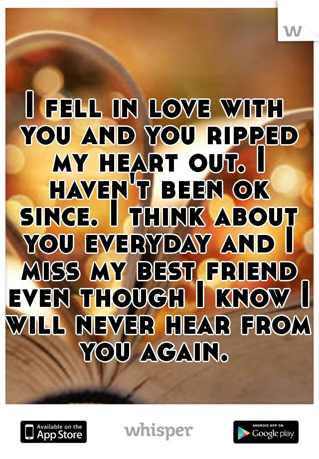 I fell in love with you and you ripped my heart out. I haven't been ok since. I think about you everyday and I miss my best friend even though I know I will never hear from you again.