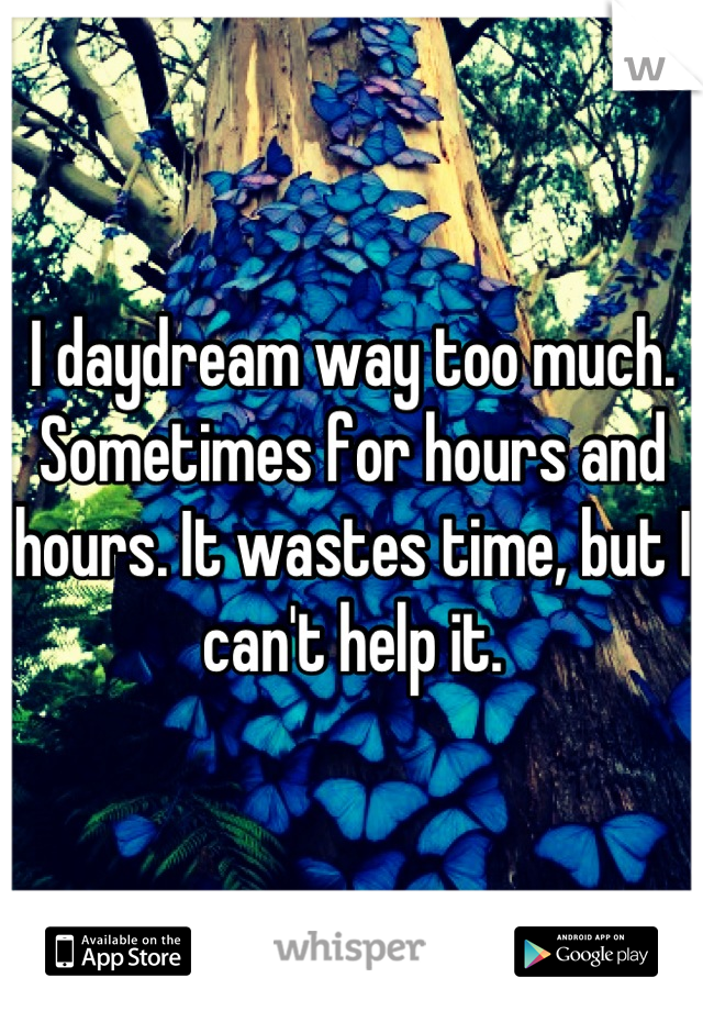 I daydream way too much. Sometimes for hours and hours. It wastes time, but I can't help it.
