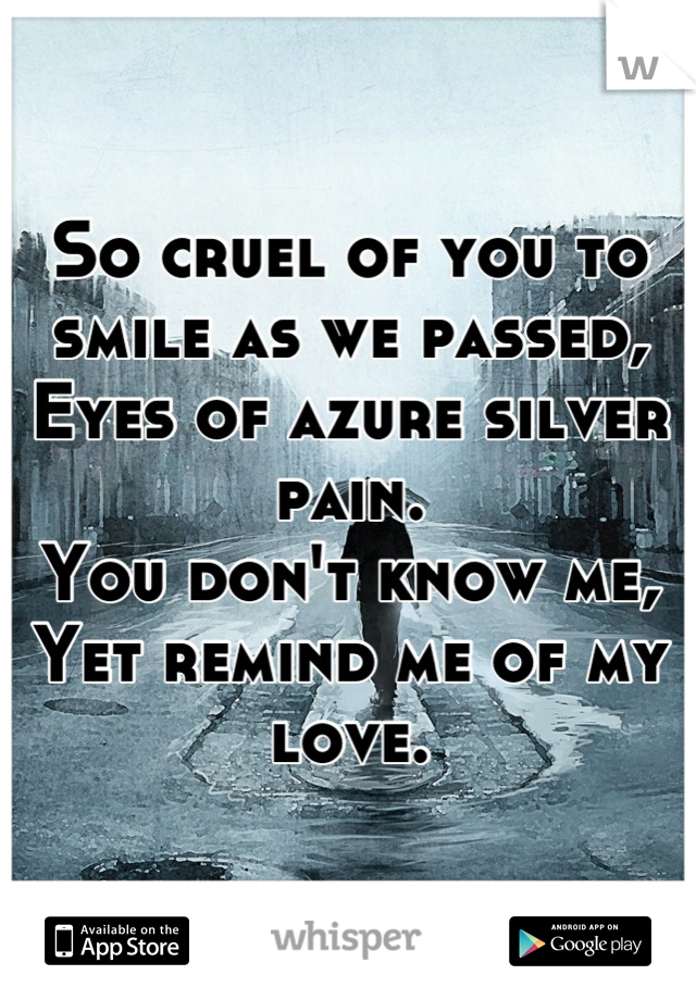 So cruel of you to smile as we passed, Eyes of azure silver pain. You don't know me,  Yet remind me of my love.