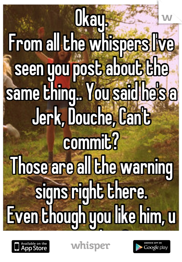 Okay. From all the whispers I've seen you post about the same thing.. You said he's a Jerk, Douche, Can't commit? Those are all the warning signs right there. Even though you like him, u want that?