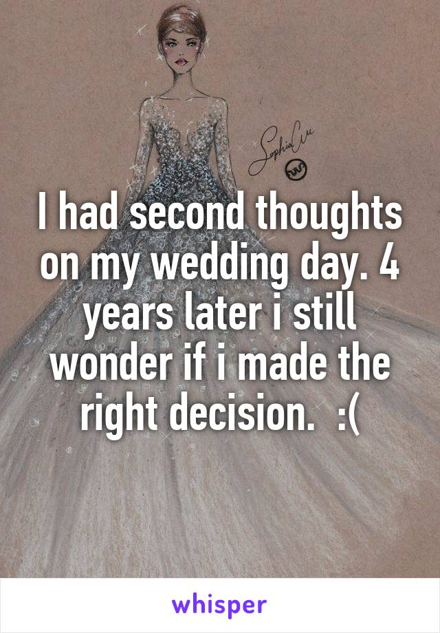 I had second thoughts on my wedding day. 4 years later i still wonder if i made the right decision.  :(