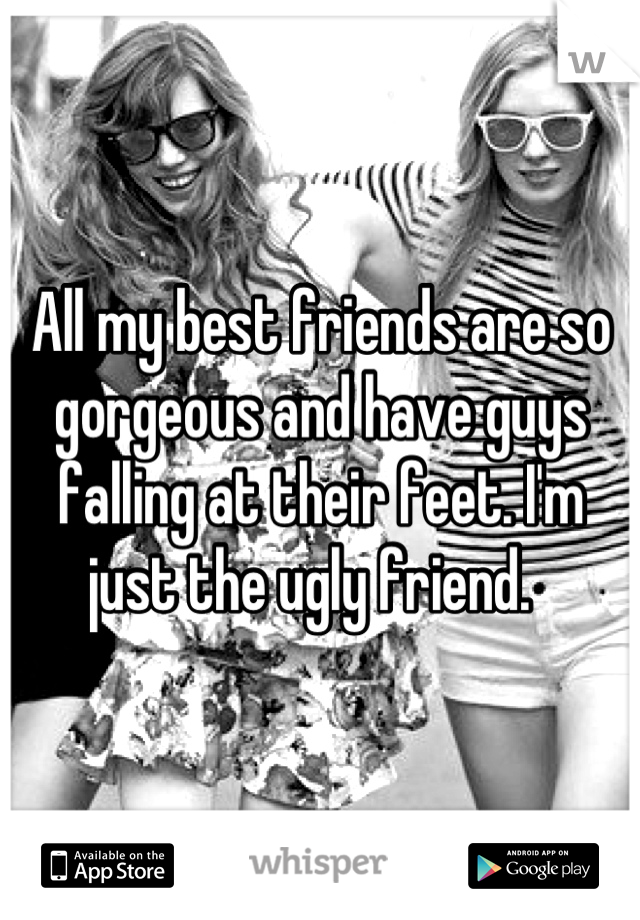 All my best friends are so gorgeous and have guys falling at their feet. I'm just the ugly friend.