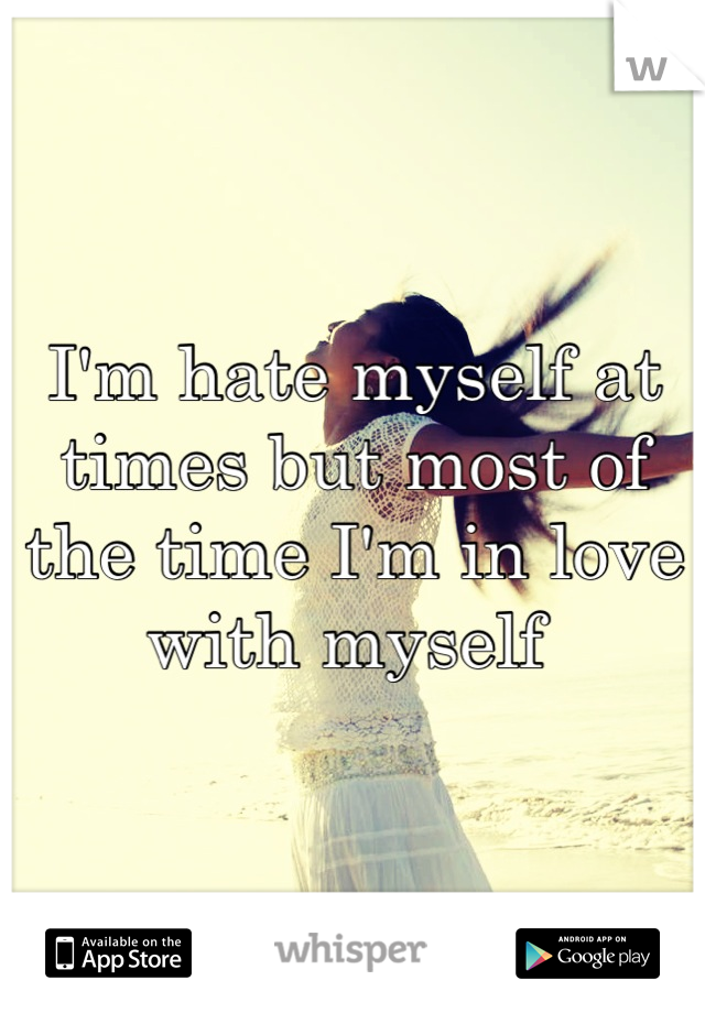 I'm hate myself at times but most of the time I'm in love with myself