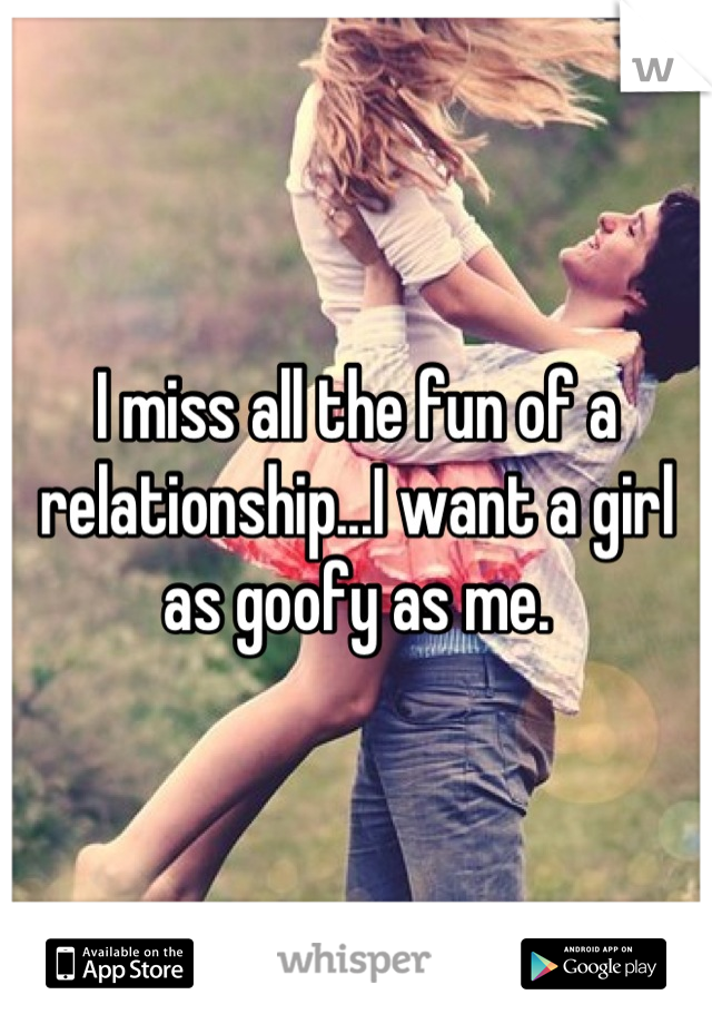 I miss all the fun of a relationship...I want a girl as goofy as me.