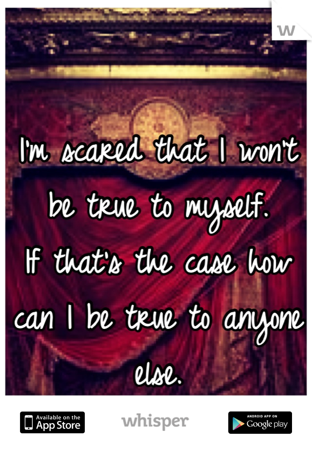 I'm scared that I won't be true to myself. If that's the case how can I be true to anyone else.