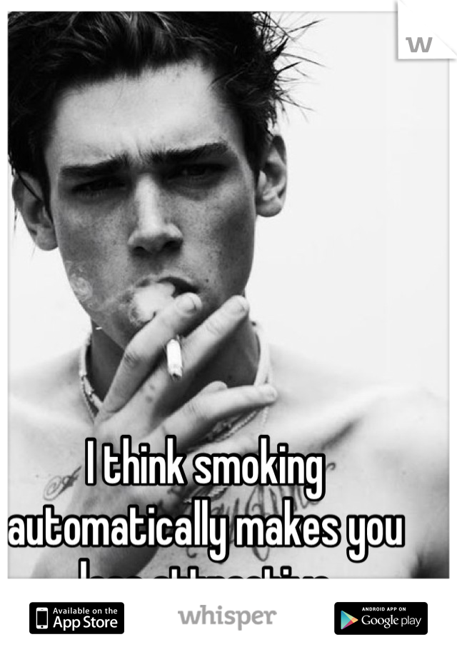 I think smoking automatically makes you less attractive