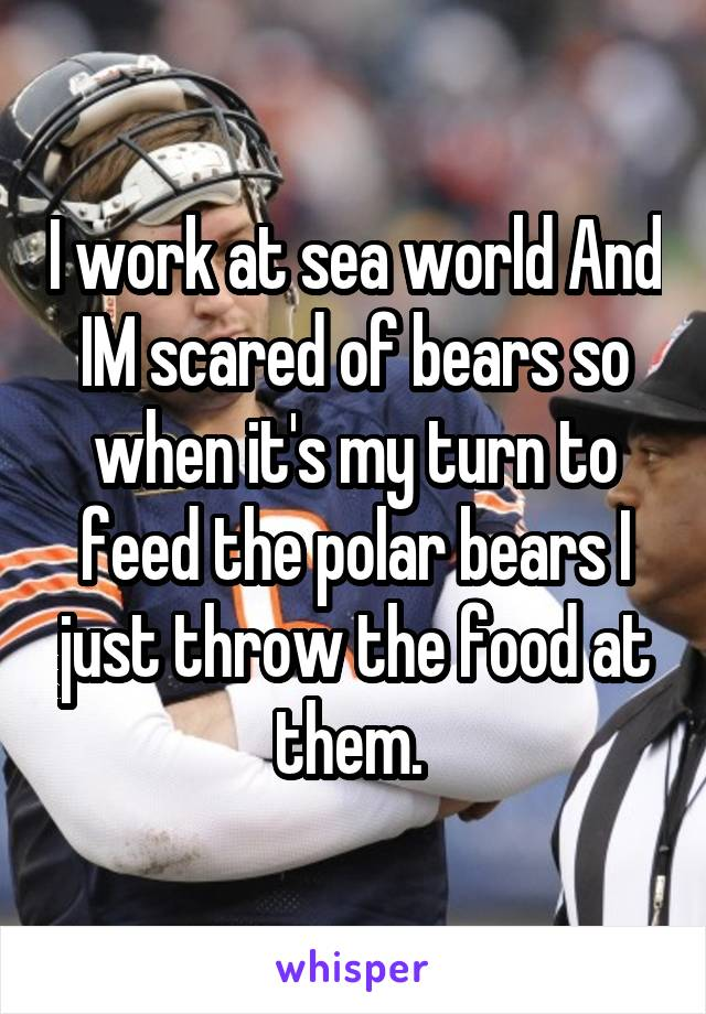 I work at sea world And IM scared of bears so when it's my turn to feed the polar bears I just throw the food at them.