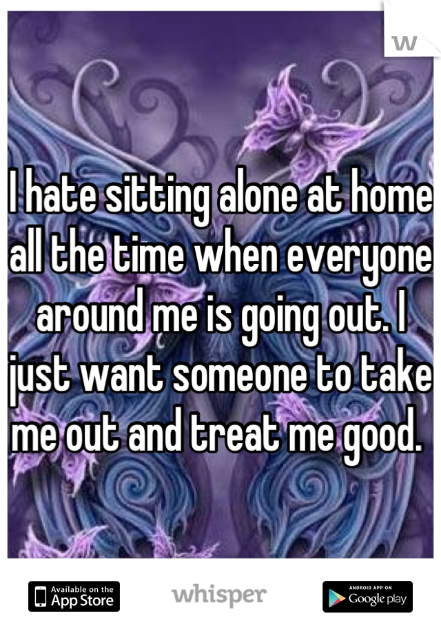 I hate sitting alone at home all the time when everyone around me is going out. I just want someone to take me out and treat me good.