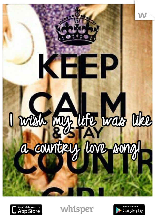 I wish my life was like a country love song!