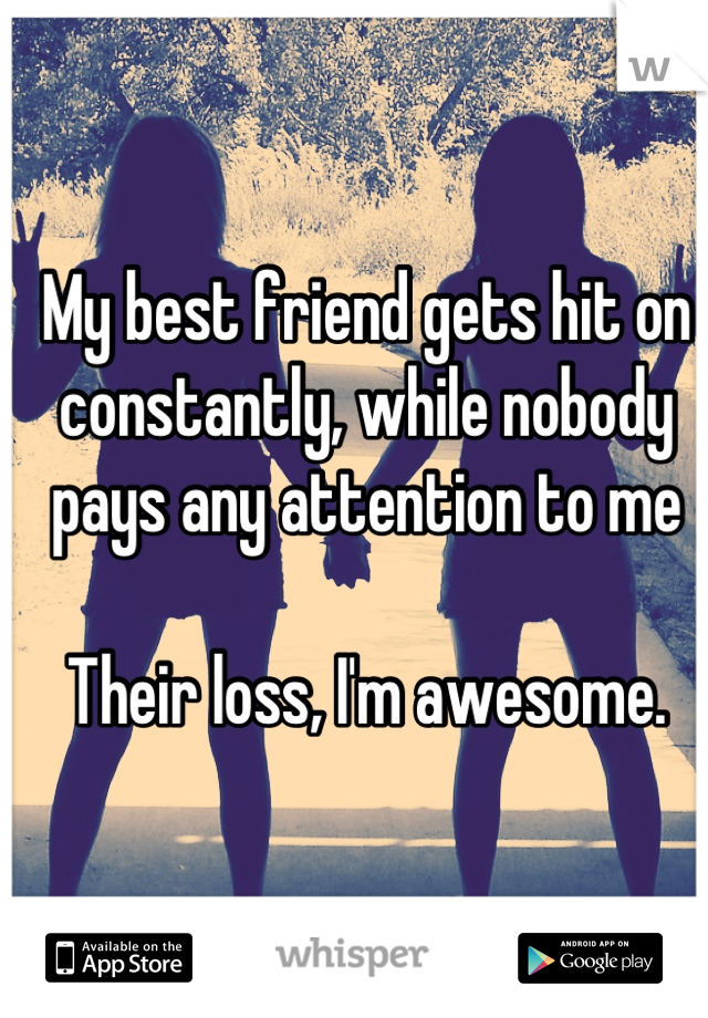 My best friend gets hit on constantly, while nobody pays any attention to me   Their loss, I'm awesome.