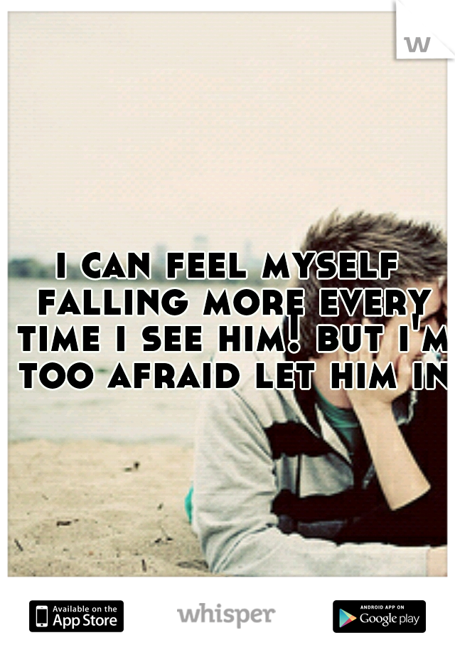 i can feel myself falling more every time i see him! but i'm too afraid let him in!