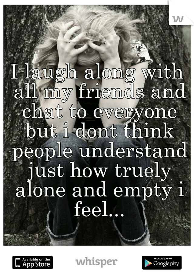 I laugh along with all my friends and chat to everyone but i dont think people understand just how truely alone and empty i feel...