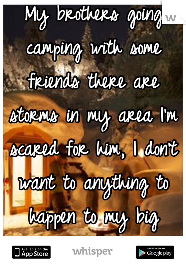 My brothers going camping with some friends there are storms in my area I'm scared for him, I don't want to anything to happen to my big brother I love him