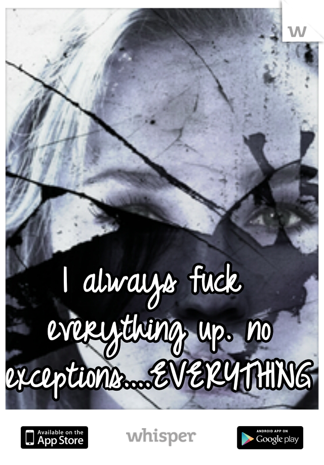 I always fuck everything up. no exceptions....EVERYTHING