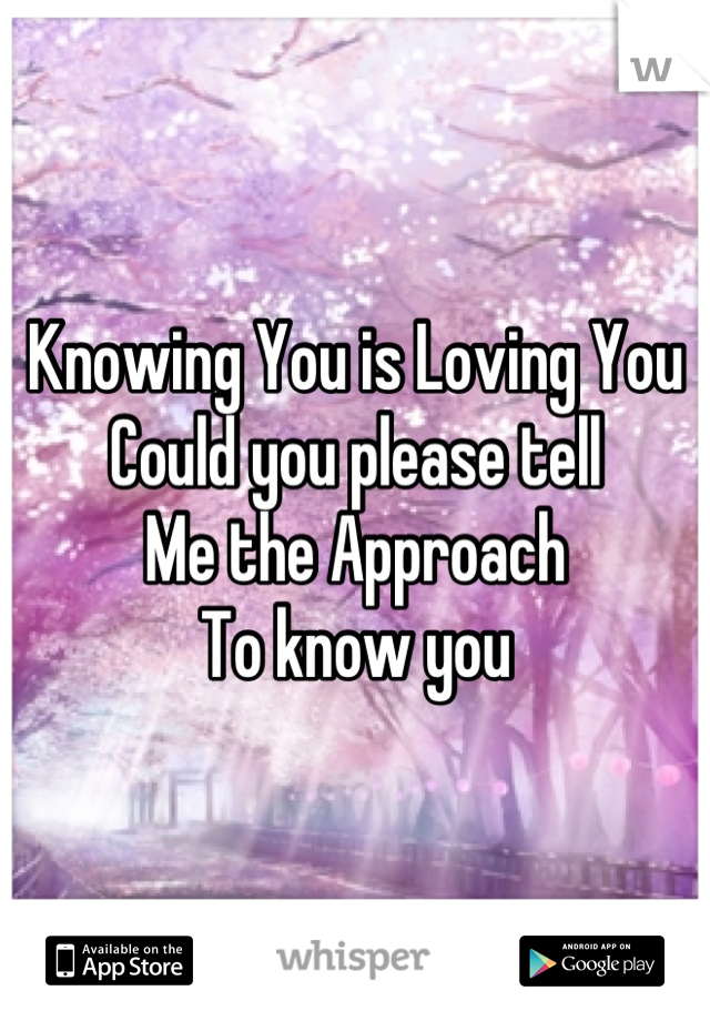 Knowing You is Loving You Could you please tell Me the Approach To know you