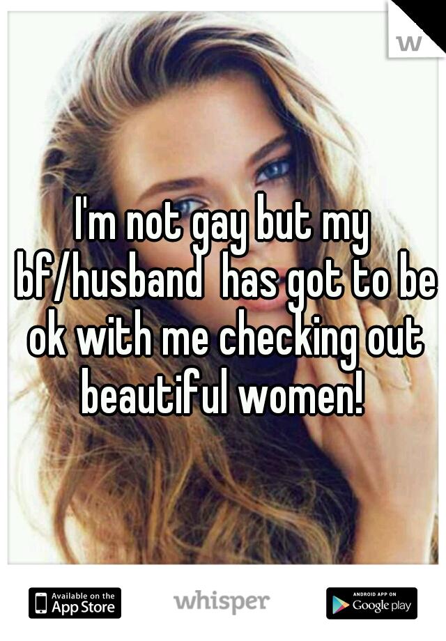 I'm not gay but my bf/husband  has got to be ok with me checking out beautiful women!