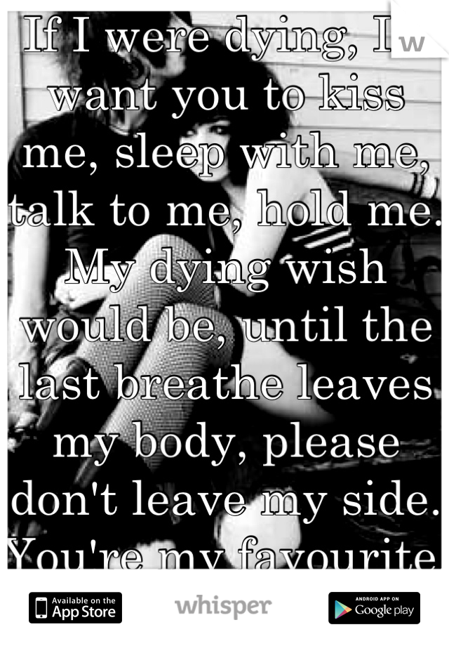 If I were dying, I'd want you to kiss me, sleep with me, talk to me, hold me. My dying wish would be, until the last breathe leaves my body, please don't leave my side. You're my favourite. <3