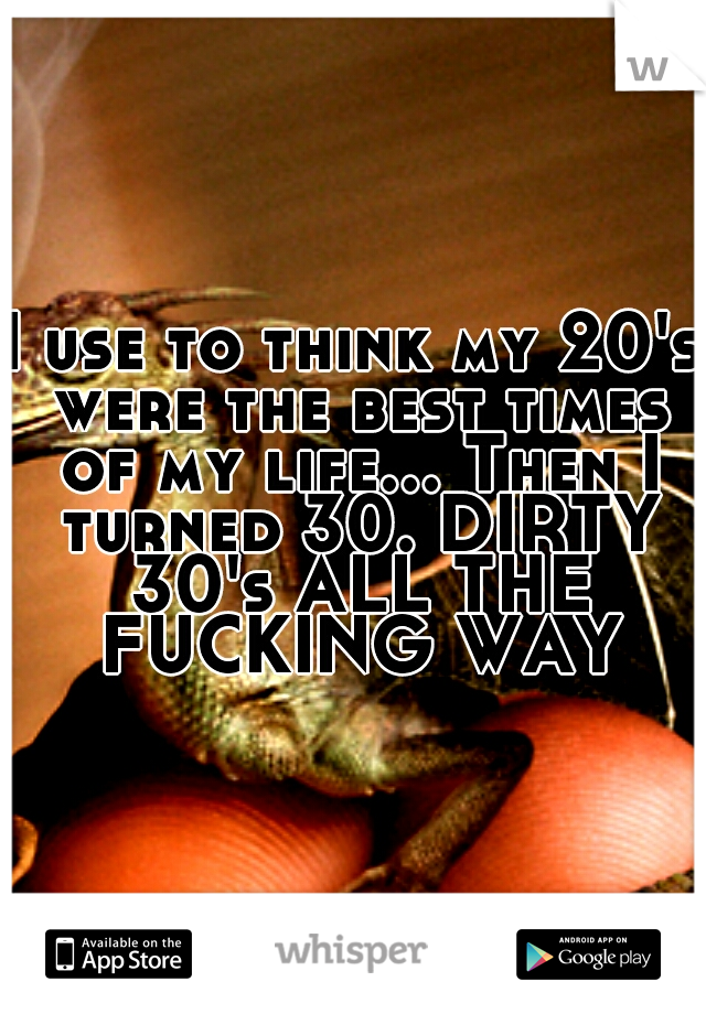 I use to think my 20's were the best times of my life... Then I turned 30. DIRTY 30's ALL THE FUCKING WAY
