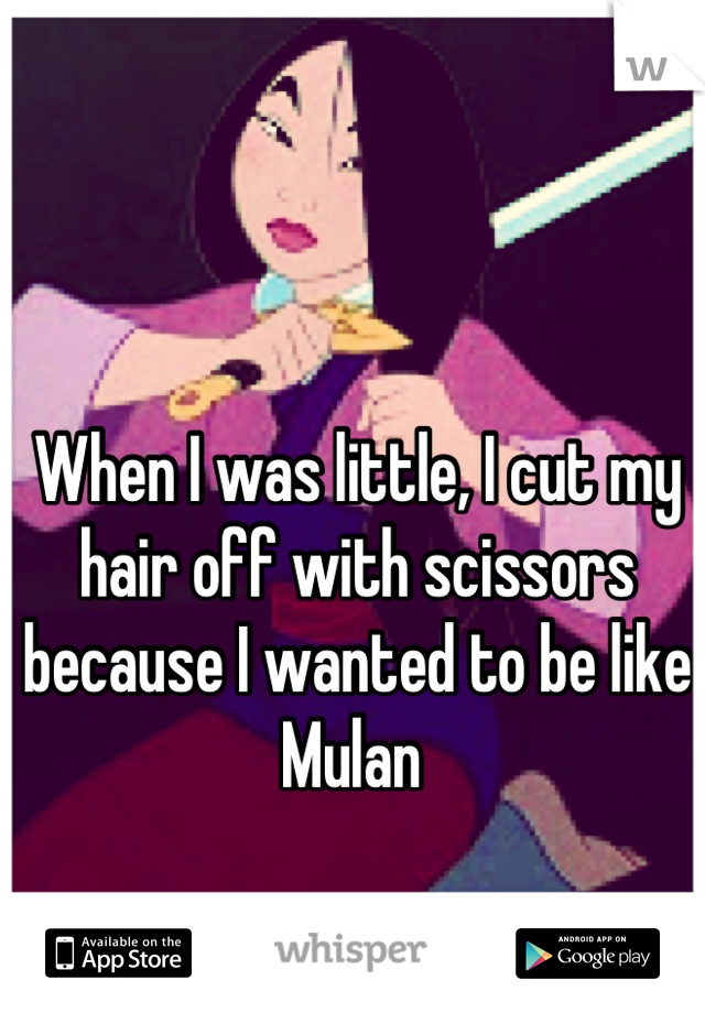 When I was little, I cut my hair off with scissors because I wanted to be like Mulan