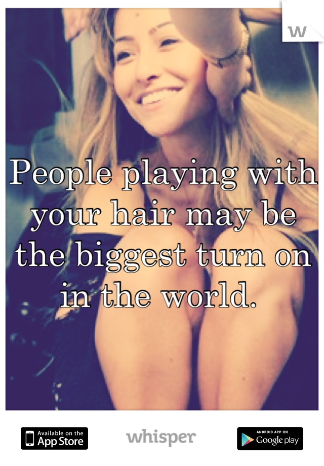 People playing with your hair may be the biggest turn on in the world.