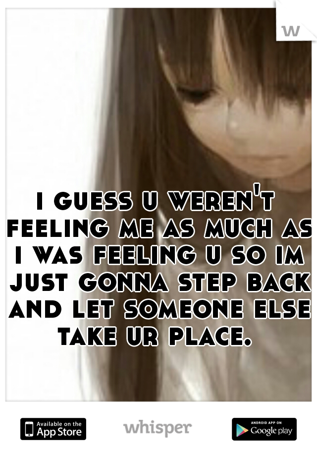 i guess u weren't feeling me as much as i was feeling u so im just gonna step back and let someone else take ur place.