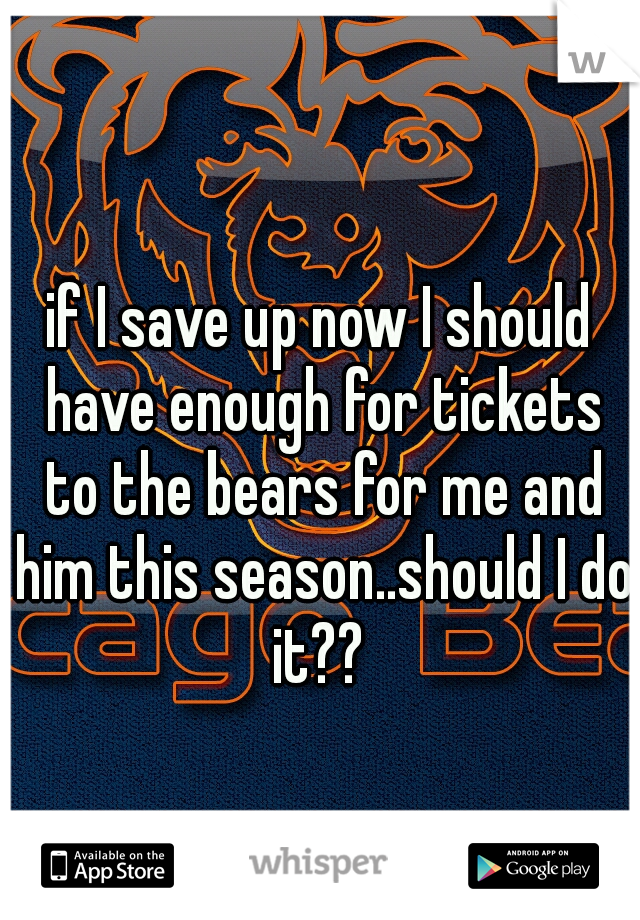 if I save up now I should have enough for tickets to the bears for me and him this season..should I do it??
