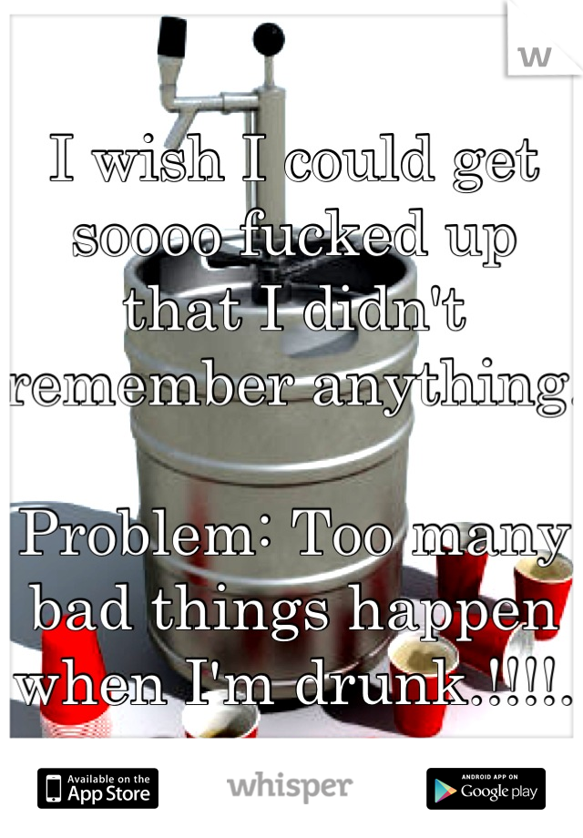 I wish I could get soooo fucked up that I didn't remember anything.   Problem: Too many bad things happen when I'm drunk.!!!!.