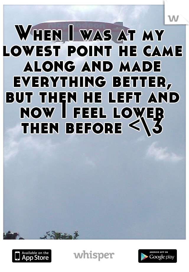 When I was at my lowest point he came along and made everything better, but then he left and now I feel lower then before <\3