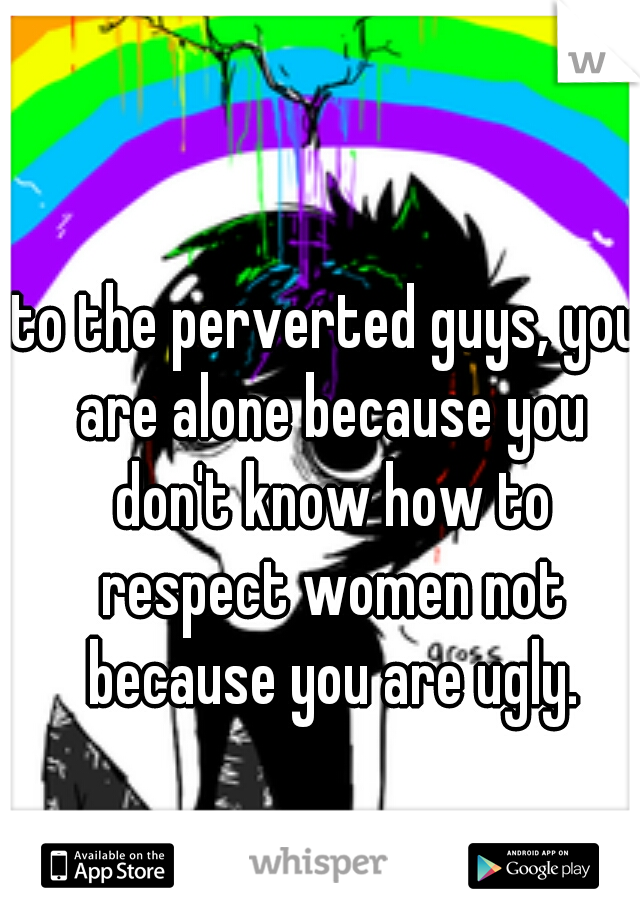 to the perverted guys, you are alone because you don't know how to respect women not because you are ugly.