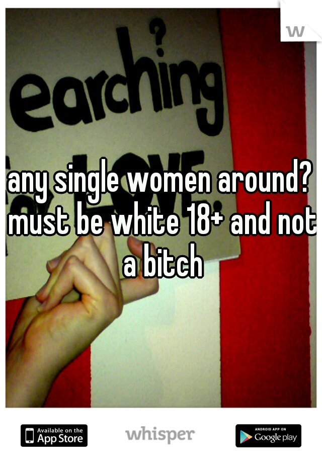 any single women around? must be white 18+ and not a bitch