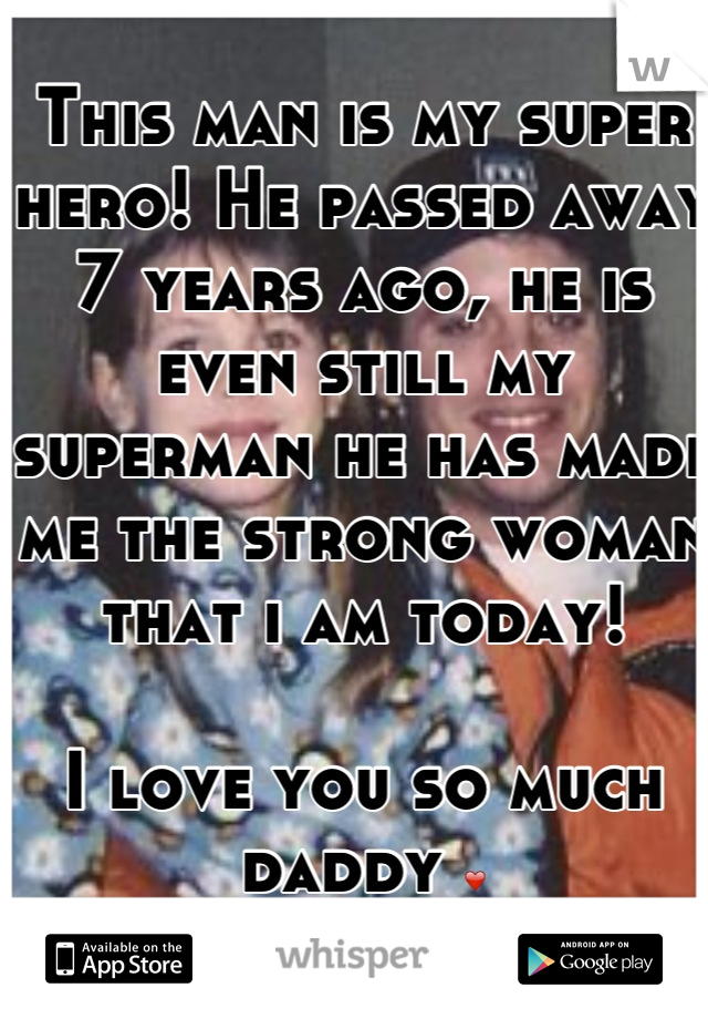 This man is my super hero! He passed away 7 years ago, he is even still my superman he has made me the strong woman that i am today!   I love you so much daddy ❤