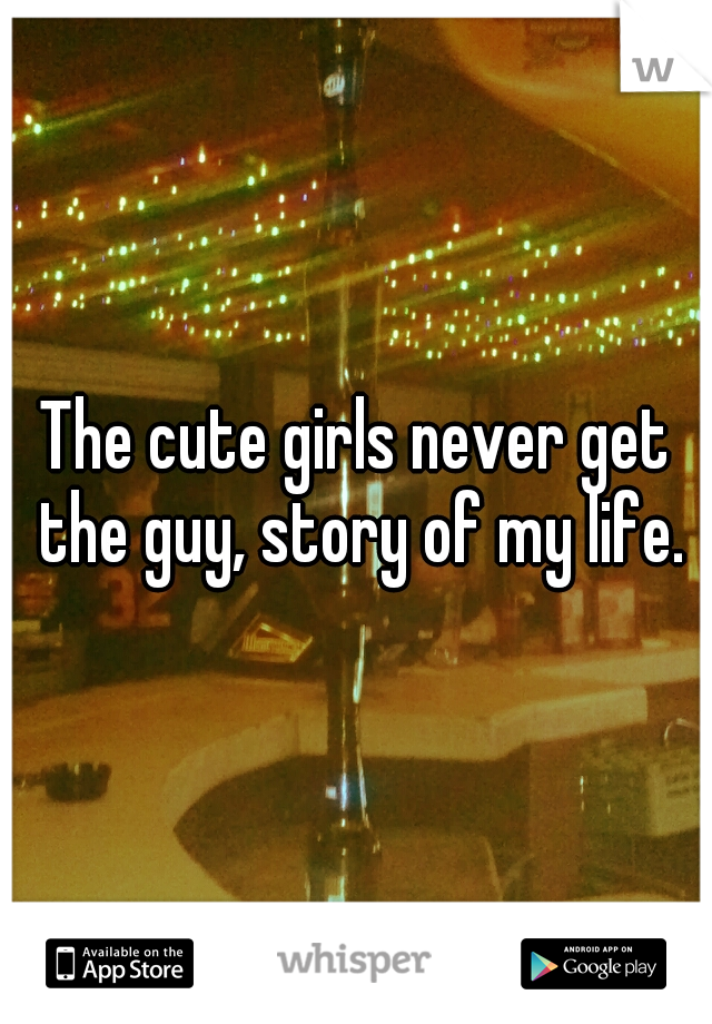 The cute girls never get the guy, story of my life.
